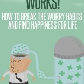 Positive thinking works! How to Break the worry habits and find happiness for life