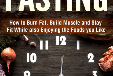 Intermittent Fasting: How to Burn Fat, Build Muscle and Stay Fit While also Eating the Foods you Like
